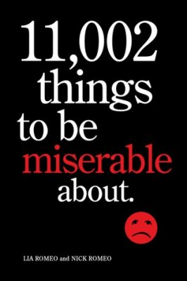 11,002 Things to be Miserable About: The Satirical Not-so-Happy Book by Lia Romeo and Nick Romeo
