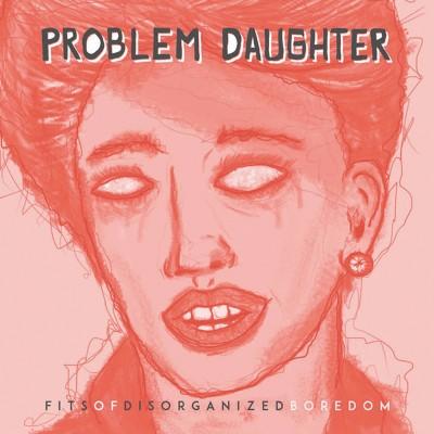Problem Daughter – Fits of Disorganized Boredom