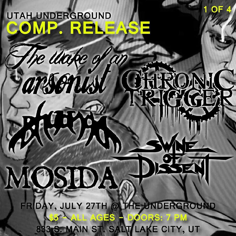 Utah Underground Compilation Release Shows 1 & 2 @ The Underground & The Beehive With: Chronic Trigger, Mosida, Swine of Dissent, Bhujanga, The Wake of an Arsonist, Knuckle Dragger, In Unison, Mandalore, Deep Romance, Despite Despair  07.27-28