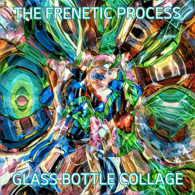 The Frenetic Process | Glass Bottle Collage | Self-Released