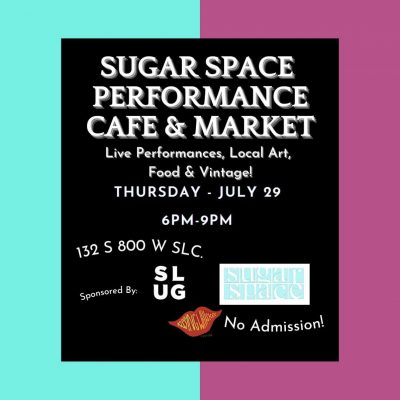 Sugar Space Performance cafe and Market: Live performance, local art, food and vintage, Thursday July 29, 6pm-9pm. 132 S 800 W SLC